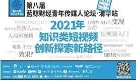 2021年,知识类短视频创新探索新路径!| 第八届蓝鲸财经青年传媒人论坛 · 清华站
