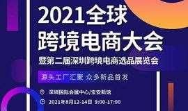 2021全球跨境电商大会 | 第二届深圳跨境电商选品展览会