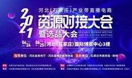 2021河北(石家庄)产业带直播电商资源对接大会暨选品大会