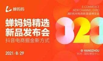2021杭州电商新渠道博览会暨蝉妈妈精选新品发布会 ——抖音电商掘金新方式