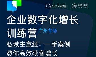 【企业微信】企业数字化增长训练营(广州专场), 一手案例教你高效获客增长(周五、周六任选1场)
